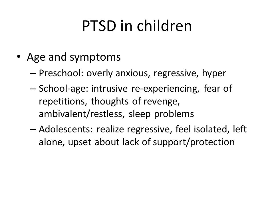 PTSD in children Age and symptoms – Preschool: overly anxious, regressive, hyper – School-age: intrusive re-experiencing, fear of repetitions, thought