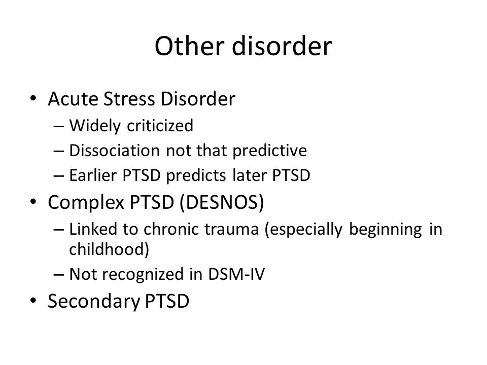 Other disorder Acute Stress Disorder – Widely criticized – Dissociation not that predictive – Earlier PTSD predicts later PTSD Complex PTSD (DESNOS) –