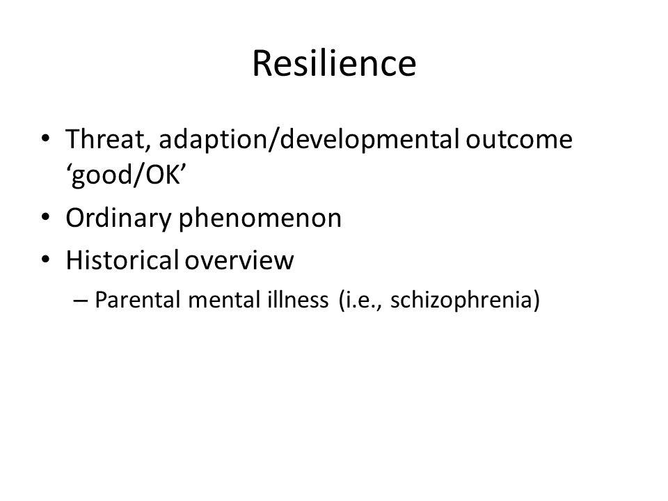 Resilience Threat, adaption/developmental outcome 'good/OK' Ordinary phenomenon Historical overview – Parental mental illness (i.e., schizophrenia)