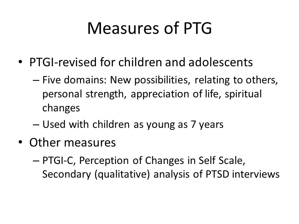 Measures of PTG PTGI-revised for children and adolescents – Five domains: New possibilities, relating to others, personal strength, appreciation of li