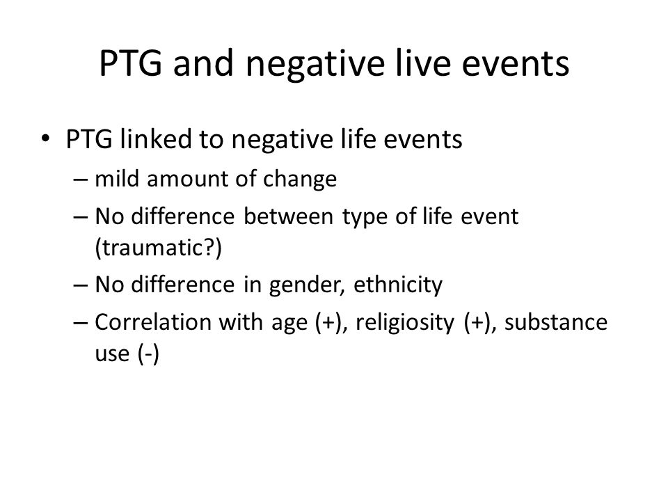 PTG and negative live events PTG linked to negative life events – mild amount of change – No difference between type of life event (traumatic?) – No d