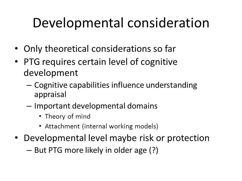 Developmental consideration Only theoretical considerations so far PTG requires certain level of cognitive development – Cognitive capabilities influe