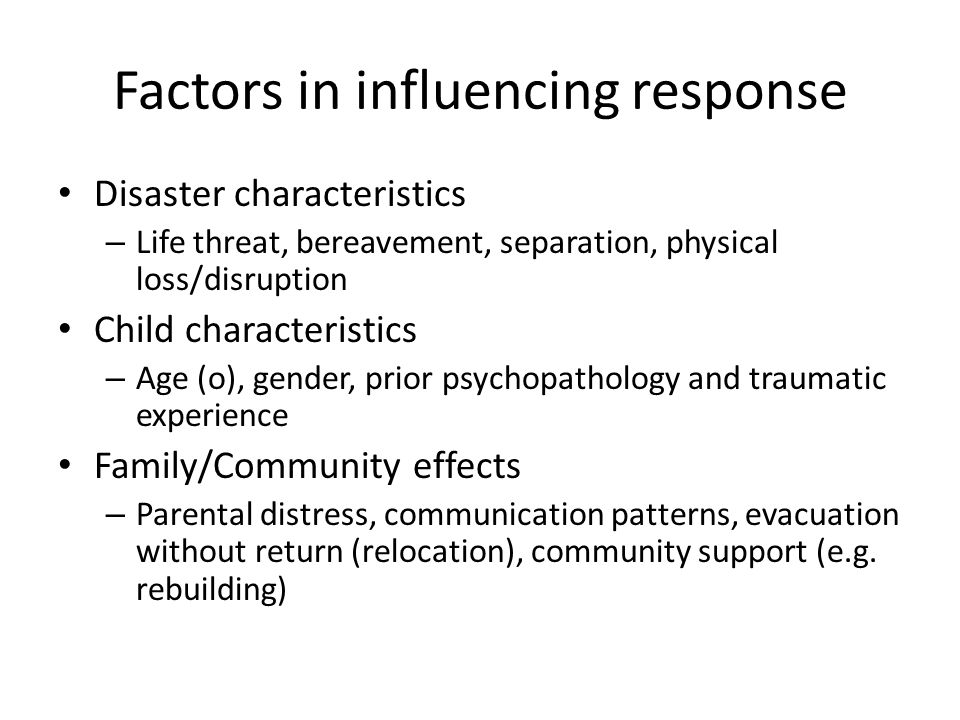 Factors in influencing response Disaster characteristics – Life threat, bereavement, separation, physical loss/disruption Child characteristics – Age