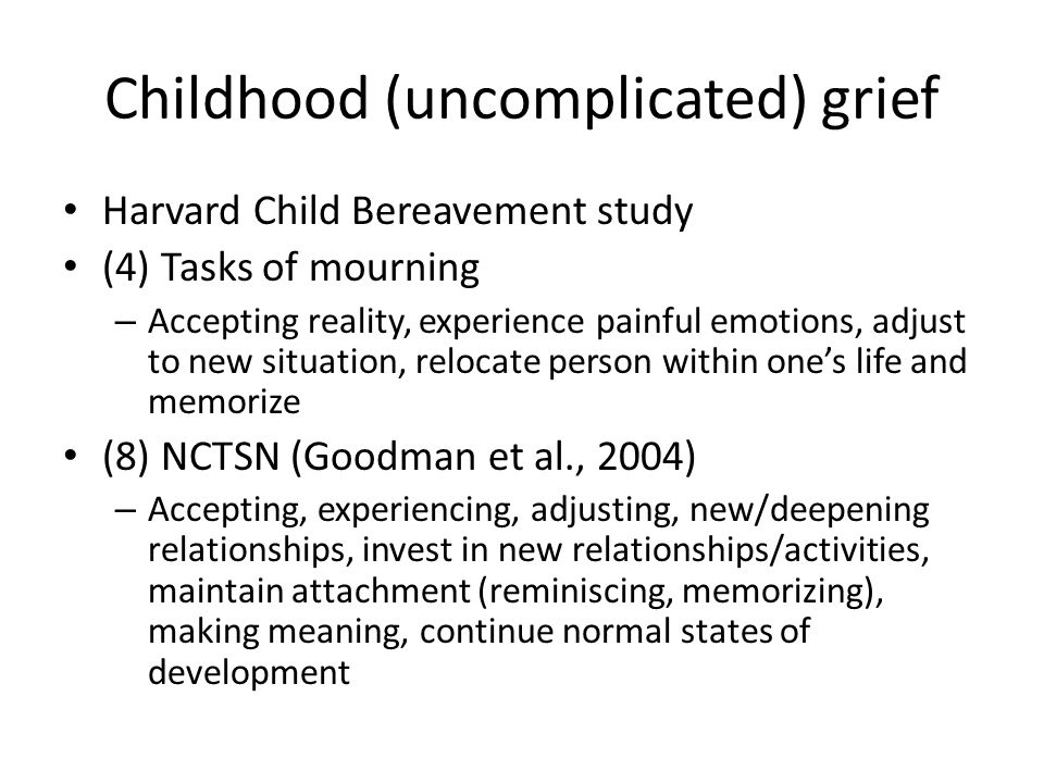 Childhood (uncomplicated) grief Harvard Child Bereavement study (4) Tasks of mourning – Accepting reality, experience painful emotions, adjust to new