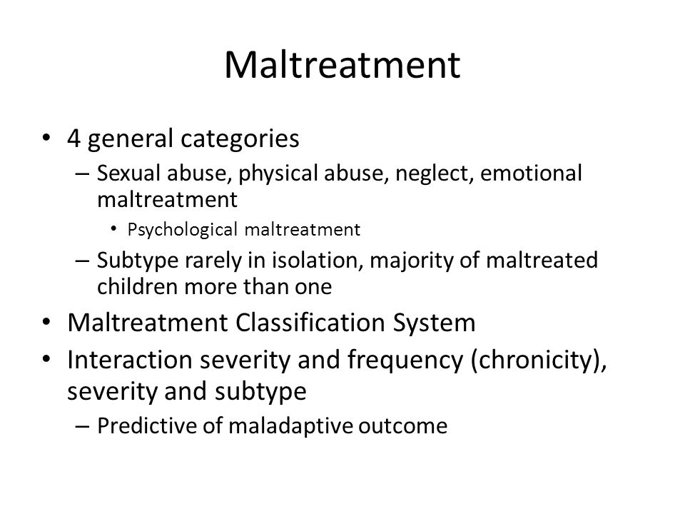 Maltreatment 4 general categories – Sexual abuse, physical abuse, neglect, emotional maltreatment Psychological maltreatment – Subtype rarely in isola