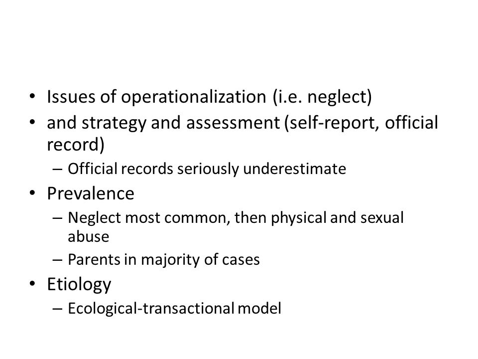 Issues of operationalization (i.e. neglect) and strategy and assessment (self-report, official record) – Official records seriously underestimate Prev