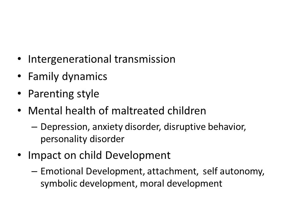 Intergenerational transmission Family dynamics Parenting style Mental health of maltreated children – Depression, anxiety disorder, disruptive behavio