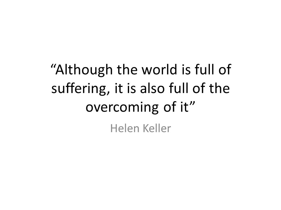 """""""Although the world is full of suffering, it is also full of the overcoming of it"""" Helen Keller"""