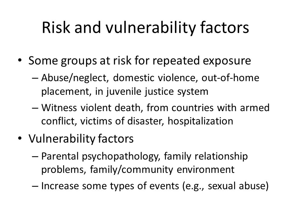 Risk and vulnerability factors Some groups at risk for repeated exposure – Abuse/neglect, domestic violence, out-of-home placement, in juvenile justic