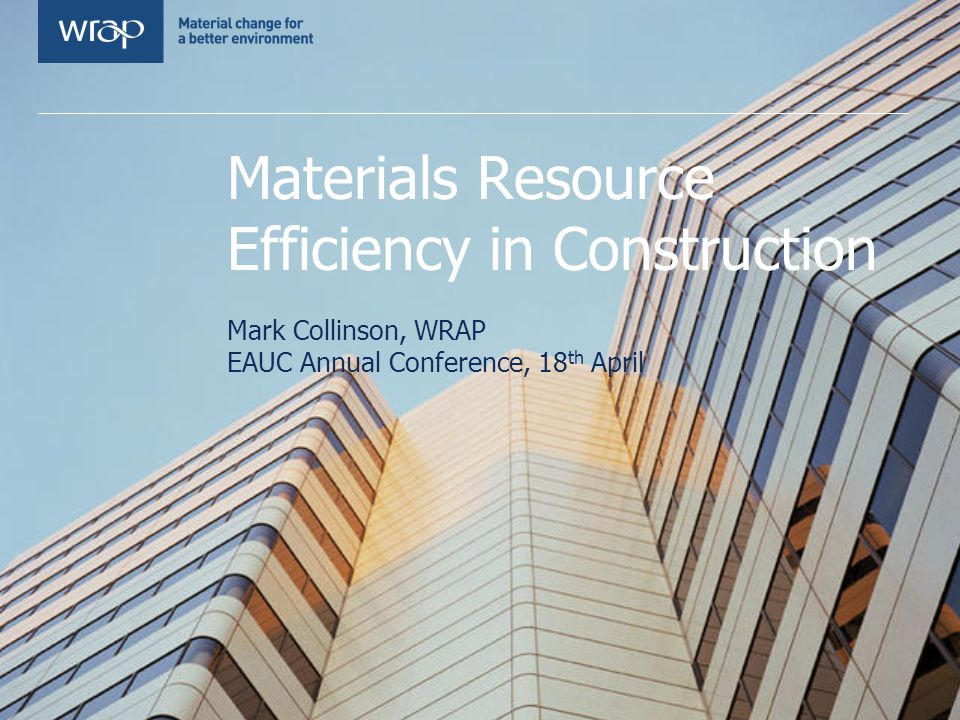Materials Resource Efficiency in Construction Mark Collinson, WRAP EAUC Annual Conference, 18 th April