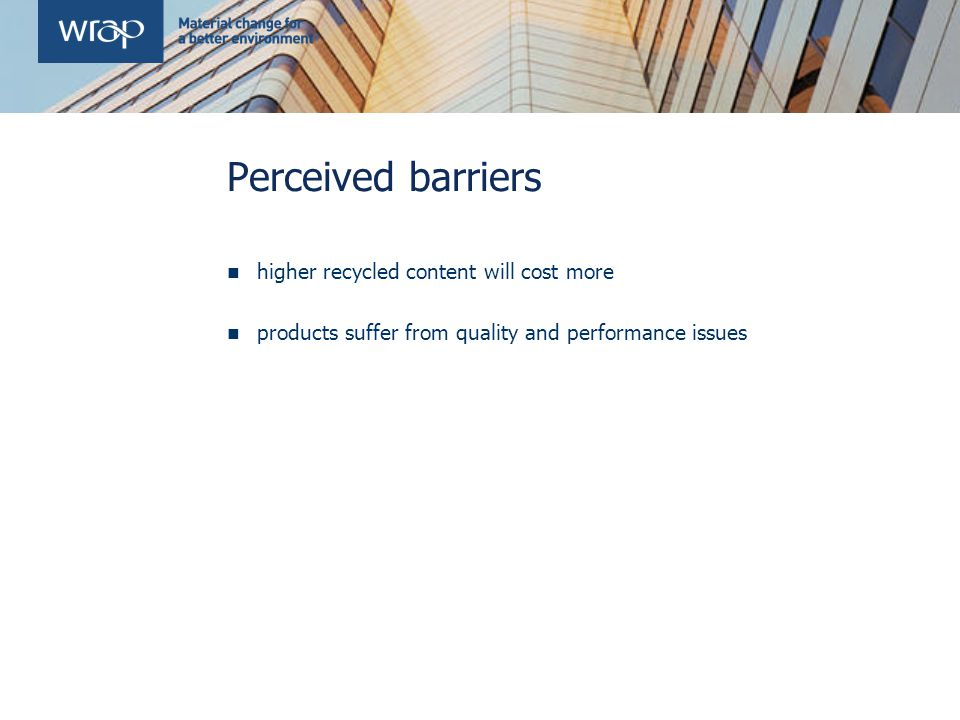 Perceived barriers higher recycled content will cost more products suffer from quality and performance issues