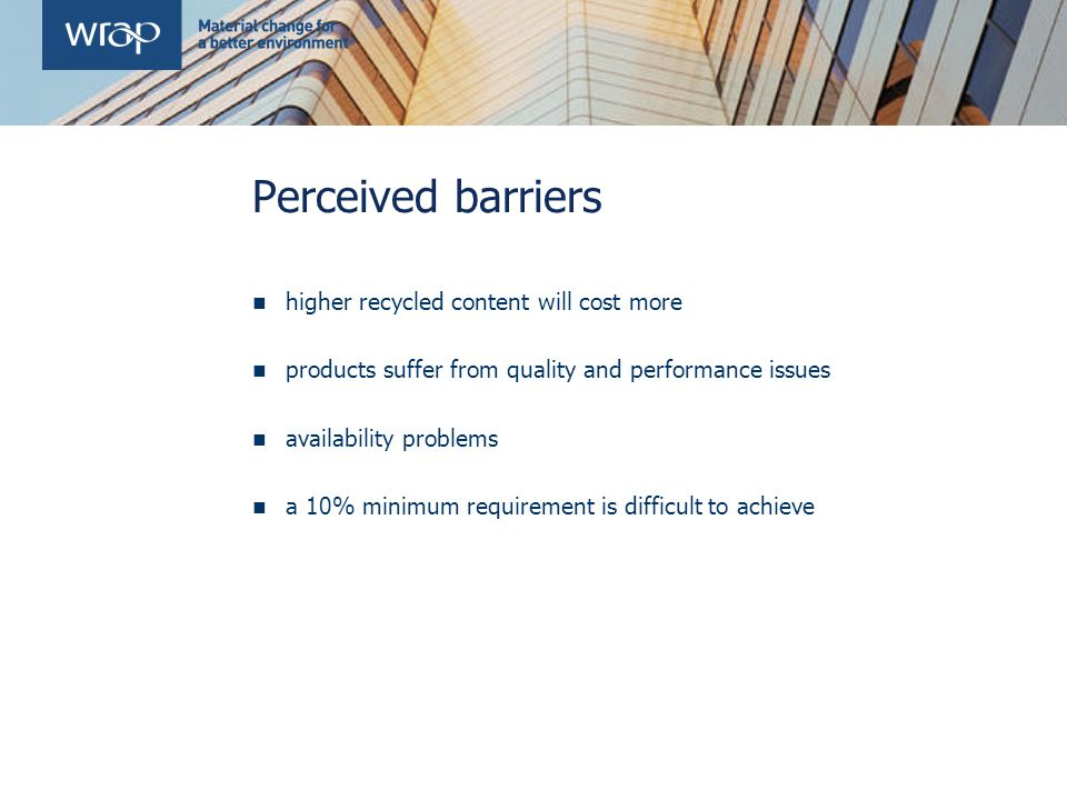 Perceived barriers higher recycled content will cost more products suffer from quality and performance issues availability problems a 10% minimum requirement is difficult to achieve