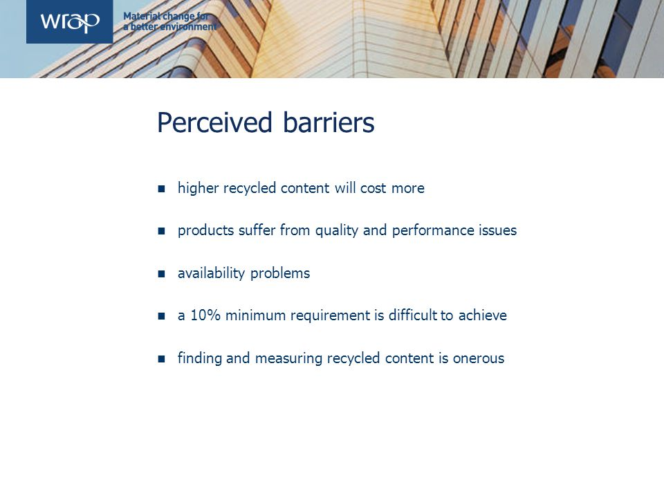 Perceived barriers higher recycled content will cost more products suffer from quality and performance issues availability problems a 10% minimum requirement is difficult to achieve finding and measuring recycled content is onerous