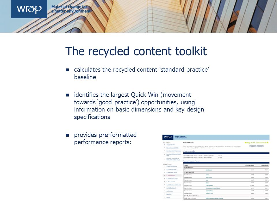 The recycled content toolkit calculates the recycled content 'standard practice' baseline identifies the largest Quick Win (movement towards 'good practice') opportunities, using information on basic dimensions and key design specifications provides pre-formatted performance reports: