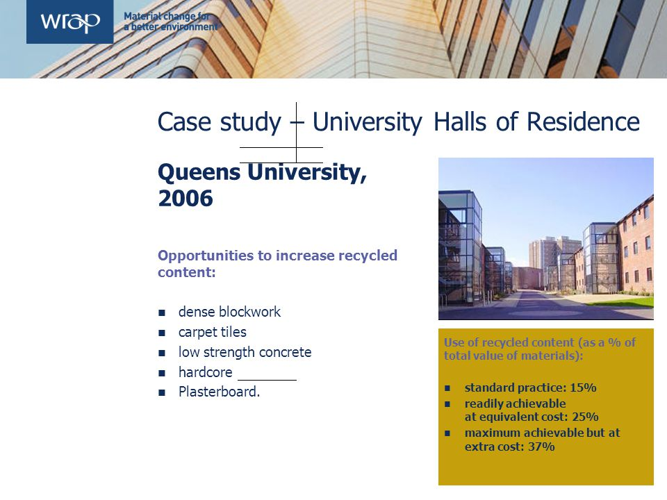 Case study – University Halls of Residence Queens University, 2006 Opportunities to increase recycled content: dense blockwork carpet tiles low strength concrete hardcore Plasterboard.
