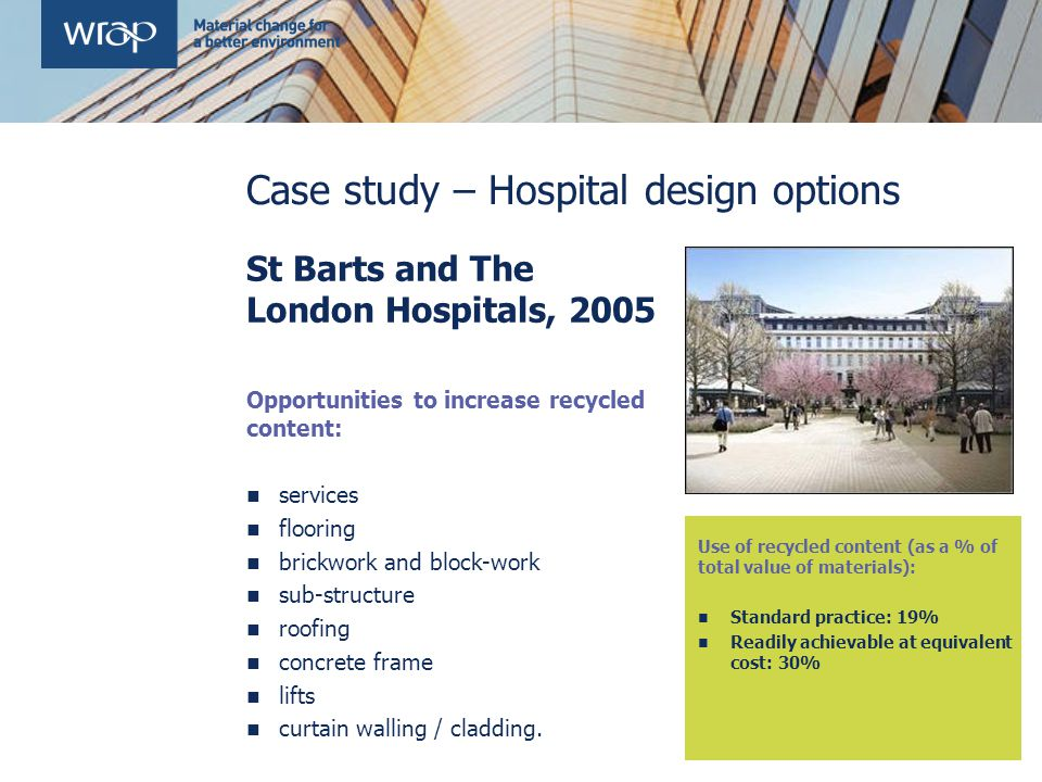 Case study – Hospital design options St Barts and The London Hospitals, 2005 Opportunities to increase recycled content: services flooring brickwork and block-work sub-structure roofing concrete frame lifts curtain walling / cladding.