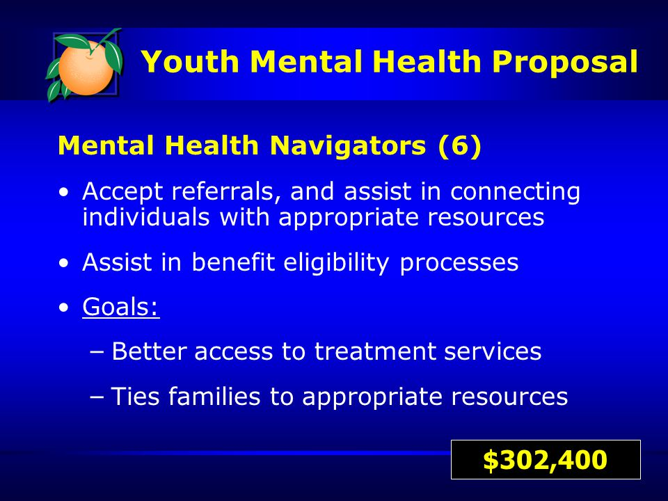 Mental Health Navigators (6) Accept referrals, and assist in connecting individuals with appropriate resources Assist in benefit eligibility processes Goals: – Better access to treatment services – Ties families to appropriate resources $302,400 Youth Mental Health Proposal