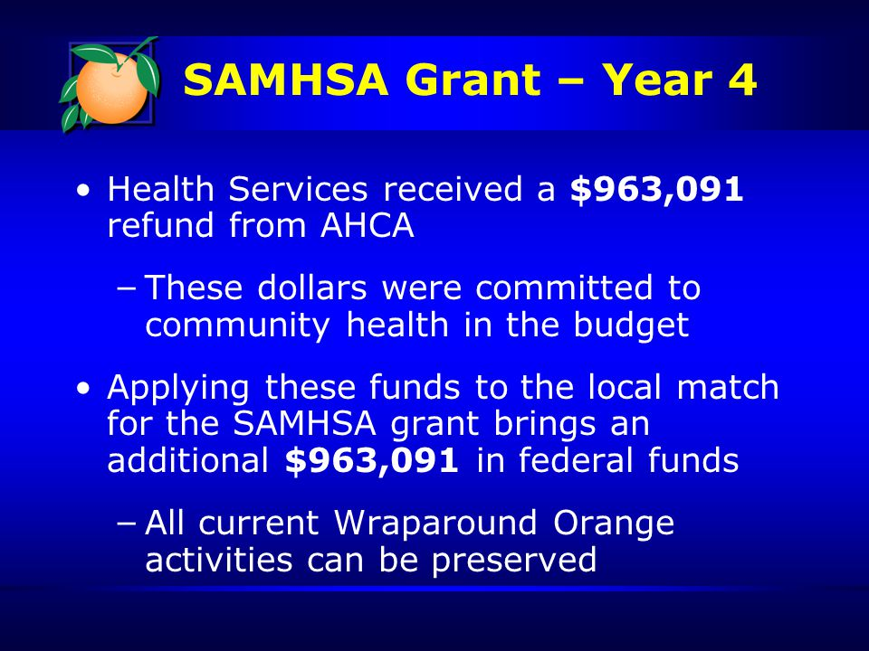 Health Services received a $963,091 refund from AHCA – These dollars were committed to community health in the budget Applying these funds to the local match for the SAMHSA grant brings an additional $963,091 in federal funds – All current Wraparound Orange activities can be preserved SAMHSA Grant – Year 4