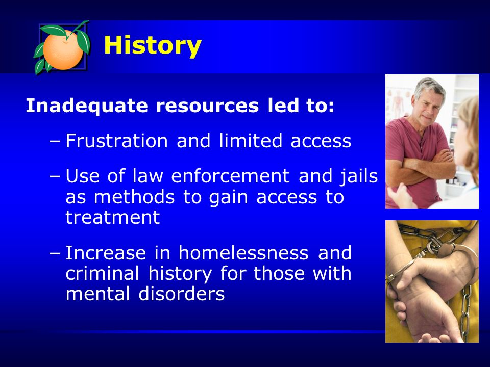 History Inadequate resources led to: – Frustration and limited access – Use of law enforcement and jails as methods to gain access to treatment – Increase in homelessness and criminal history for those with mental disorders