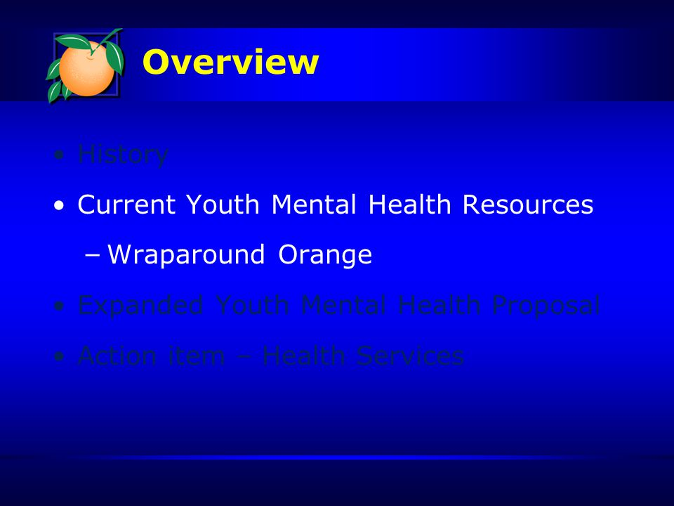 Overview History Current Youth Mental Health Resources – Wraparound Orange Expanded Youth Mental Health Proposal Action item – Health Services