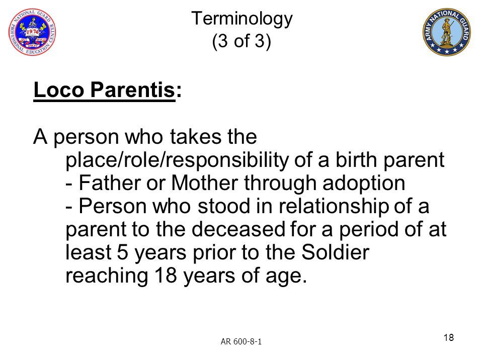 18 Loco Parentis: A person who takes the place/role/responsibility of a birth parent - Father or Mother through adoption - Person who stood in relatio