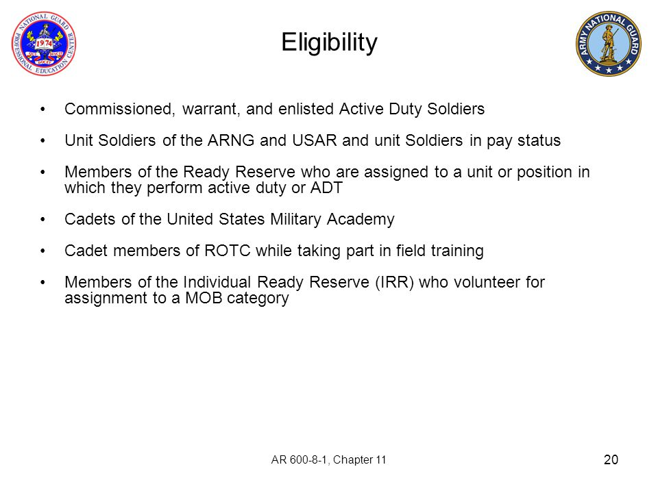 20 Eligibility Commissioned, warrant, and enlisted Active Duty Soldiers Unit Soldiers of the ARNG and USAR and unit Soldiers in pay status Members of