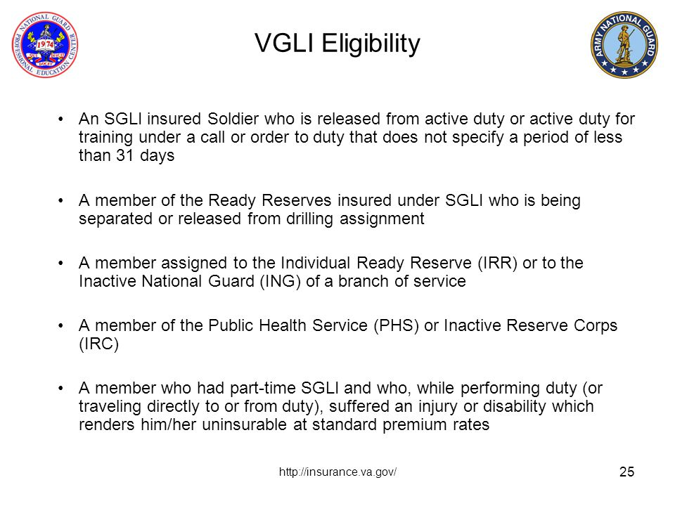 25 VGLI Eligibility An SGLI insured Soldier who is released from active duty or active duty for training under a call or order to duty that does not s