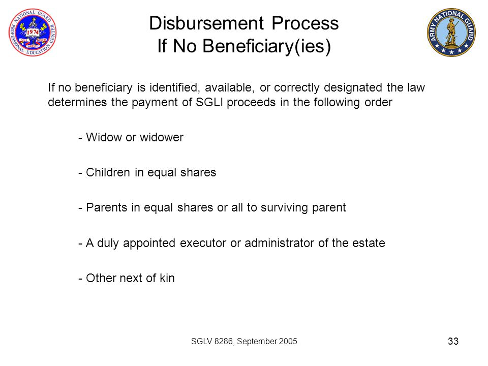 33 Disbursement Process If No Beneficiary(ies) If no beneficiary is identified, available, or correctly designated the law determines the payment of S
