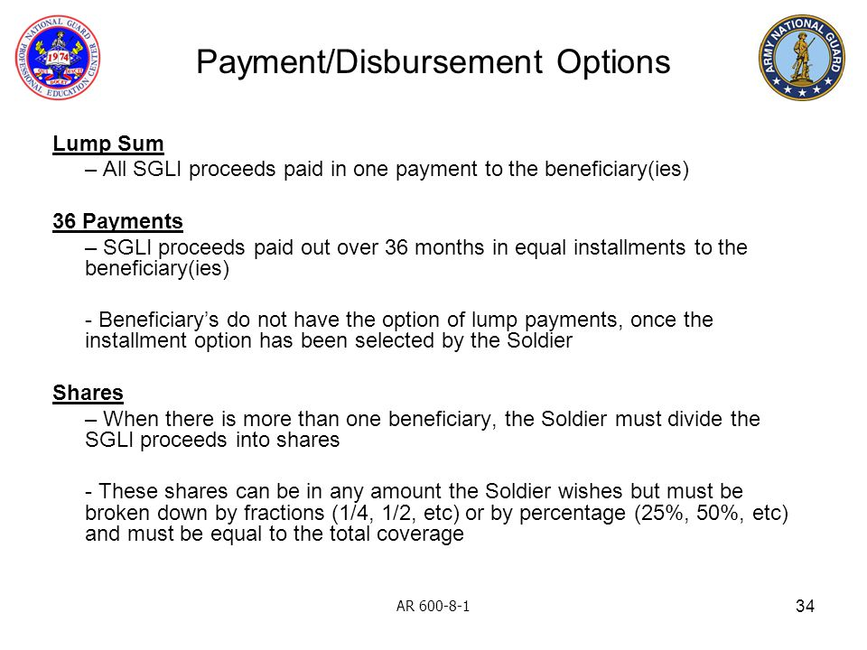 34 Payment/Disbursement Options Lump Sum – All SGLI proceeds paid in one payment to the beneficiary(ies) 36 Payments – SGLI proceeds paid out over 36