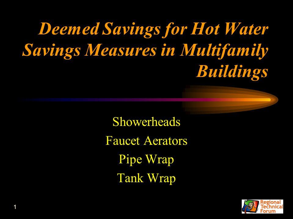 1 Deemed Savings for Hot Water Savings Measures in Multifamily Buildings Showerheads Faucet Aerators Pipe Wrap Tank Wrap