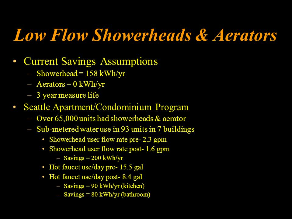 Low Flow Showerheads & Aerators Current Savings Assumptions –Showerhead = 158 kWh/yr –Aerators = 0 kWh/yr –3 year measure life Seattle Apartment/Condominium Program –Over 65,000 units had showerheads & aerator –Sub-metered water use in 93 units in 7 buildings Showerhead user flow rate pre- 2.3 gpm Showerhead user flow rate post- 1.6 gpm –Savings = 200 kWh/yr Hot faucet use/day pre- 15.5 gal Hot faucet use/day post- 8.4 gal –Savings = 90 kWh/yr (kitchen) –Savings = 80 kWh/yr (bathroom)