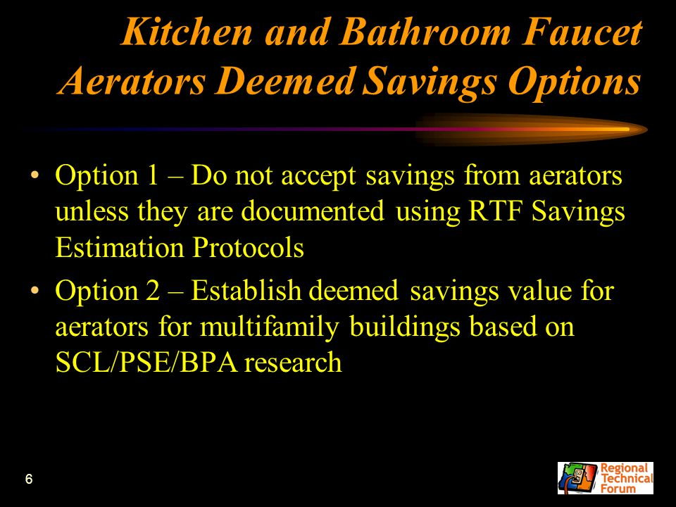 6 Kitchen and Bathroom Faucet Aerators Deemed Savings Options Option 1 – Do not accept savings from aerators unless they are documented using RTF Savi