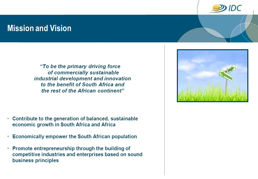 Mission and Vision To be the primary driving force of commercially sustainable industrial development and innovation to the benefit of South Africa and the rest of the African continent Contribute to the generation of balanced, sustainable economic growth in South Africa and Africa Economically empower the South African population Promote entrepreneurship through the building of competitive industries and enterprises based on sound business principles