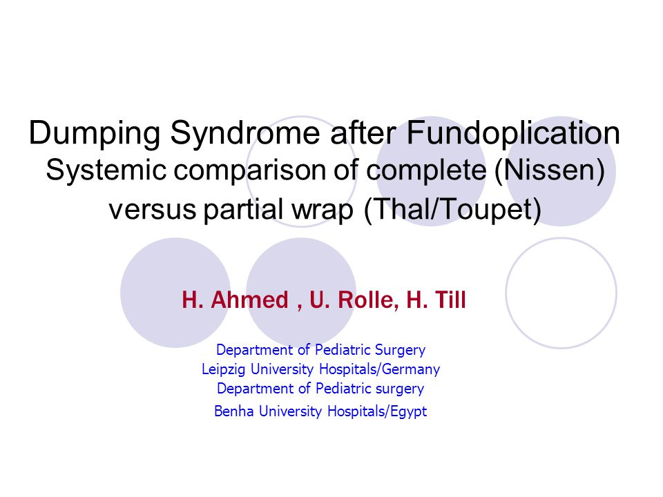 Dumping Syndrome after Fundoplication Systemic comparison of complete (Nissen) versus partial wrap (Thal/Toupet) H. Ahmed, U. Rolle, H. Till Departmen