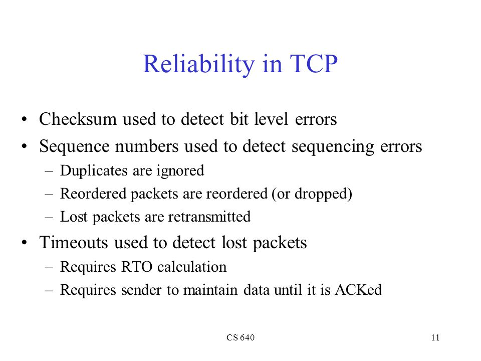 CS 64011 Reliability in TCP Checksum used to detect bit level errors Sequence numbers used to detect sequencing errors –Duplicates are ignored –Reordered packets are reordered (or dropped) –Lost packets are retransmitted Timeouts used to detect lost packets –Requires RTO calculation –Requires sender to maintain data until it is ACKed