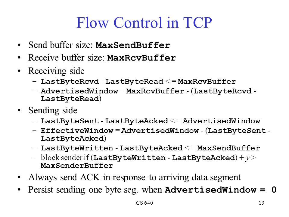 CS 64013 Flow Control in TCP Send buffer size: MaxSendBuffer Receive buffer size: MaxRcvBuffer Receiving side –LastByteRcvd - LastByteRead < = MaxRcvBuffer –AdvertisedWindow = MaxRcvBuffer - ( LastByteRcvd - LastByteRead ) Sending side –LastByteSent - LastByteAcked < = AdvertisedWindow –EffectiveWindow = AdvertisedWindow - ( LastByteSent - LastByteAcked ) –LastByteWritten - LastByteAcked < = MaxSendBuffer –block sender if ( LastByteWritten - LastByteAcked ) + y > MaxSenderBuffer Always send ACK in response to arriving data segment Persist sending one byte seg.