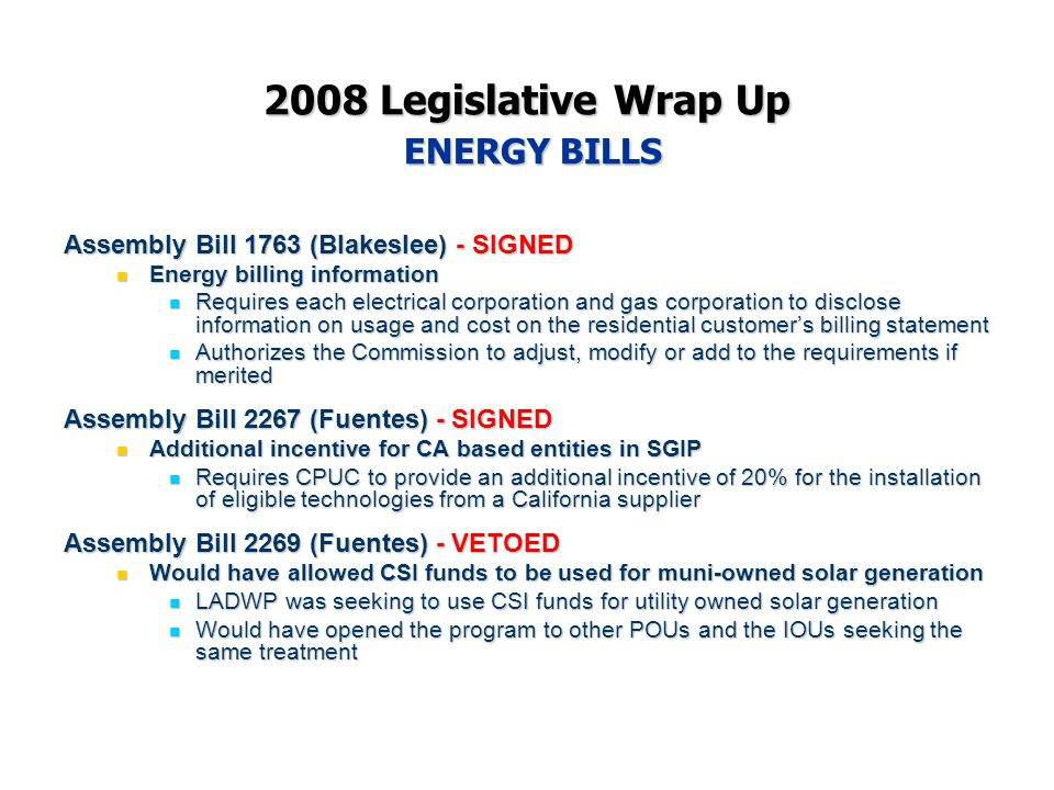2008 Legislative Wrap Up ENERGY BILLS Assembly Bill 1763 (Blakeslee) - SIGNED Energy billing information Energy billing information Requires each electrical corporation and gas corporation to disclose information on usage and cost on the residential customer's billing statement Requires each electrical corporation and gas corporation to disclose information on usage and cost on the residential customer's billing statement Authorizes the Commission to adjust, modify or add to the requirements if merited Authorizes the Commission to adjust, modify or add to the requirements if merited Assembly Bill 2267 (Fuentes) - SIGNED Additional incentive for CA based entities in SGIP Additional incentive for CA based entities in SGIP Requires CPUC to provide an additional incentive of 20% for the installation of eligible technologies from a California supplier Requires CPUC to provide an additional incentive of 20% for the installation of eligible technologies from a California supplier Assembly Bill 2269 (Fuentes) - VETOED Would have allowed CSI funds to be used for muni-owned solar generation Would have allowed CSI funds to be used for muni-owned solar generation LADWP was seeking to use CSI funds for utility owned solar generation LADWP was seeking to use CSI funds for utility owned solar generation Would have opened the program to other POUs and the IOUs seeking the same treatment Would have opened the program to other POUs and the IOUs seeking the same treatment