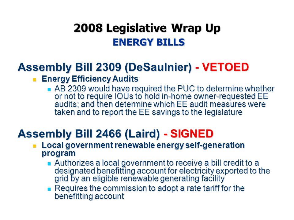 2008 Legislative Wrap Up ENERGY BILLS Assembly Bill 2309 (DeSaulnier) - VETOED Energy Efficiency Audits Energy Efficiency Audits AB 2309 would have required the PUC to determine whether or not to require IOUs to hold in-home owner-requested EE audits; and then determine which EE audit measures were taken and to report the EE savings to the legislature AB 2309 would have required the PUC to determine whether or not to require IOUs to hold in-home owner-requested EE audits; and then determine which EE audit measures were taken and to report the EE savings to the legislature Assembly Bill 2466 (Laird) - SIGNED Local government renewable energy self-generation program Local government renewable energy self-generation program Authorizes a local government to receive a bill credit to a designated benefitting account for electricity exported to the grid by an eligible renewable generating facility Authorizes a local government to receive a bill credit to a designated benefitting account for electricity exported to the grid by an eligible renewable generating facility Requires the commission to adopt a rate tariff for the benefitting account Requires the commission to adopt a rate tariff for the benefitting account