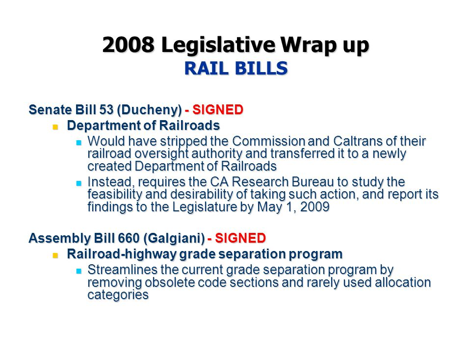 2008 Legislative Wrap up RAIL BILLS Senate Bill 53 (Ducheny) - SIGNED Department of Railroads Department of Railroads Would have stripped the Commission and Caltrans of their railroad oversight authority and transferred it to a newly created Department of Railroads Would have stripped the Commission and Caltrans of their railroad oversight authority and transferred it to a newly created Department of Railroads Instead, requires the CA Research Bureau to study the feasibility and desirability of taking such action, and report its findings to the Legislature by May 1, 2009 Instead, requires the CA Research Bureau to study the feasibility and desirability of taking such action, and report its findings to the Legislature by May 1, 2009 Assembly Bill 660 (Galgiani) - SIGNED Railroad-highway grade separation program Railroad-highway grade separation program Streamlines the current grade separation program by removing obsolete code sections and rarely used allocation categories Streamlines the current grade separation program by removing obsolete code sections and rarely used allocation categories