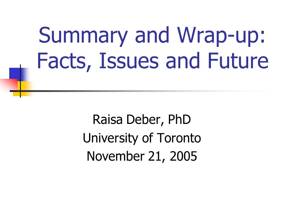Summary and Wrap-up: Facts, Issues and Future Raisa Deber, PhD University of Toronto November 21, 2005