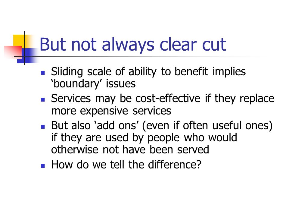 But not always clear cut Sliding scale of ability to benefit implies 'boundary' issues Services may be cost-effective if they replace more expensive services But also 'add ons' (even if often useful ones) if they are used by people who would otherwise not have been served How do we tell the difference