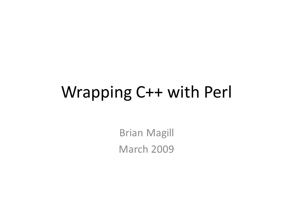 Wrapping C++ with Perl Brian Magill March 2009
