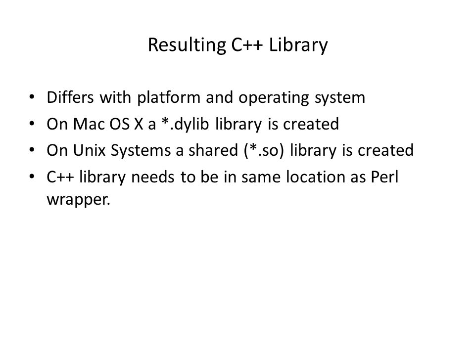 Resulting C++ Library Differs with platform and operating system On Mac OS X a *.dylib library is created On Unix Systems a shared (*.so) library is created C++ library needs to be in same location as Perl wrapper.