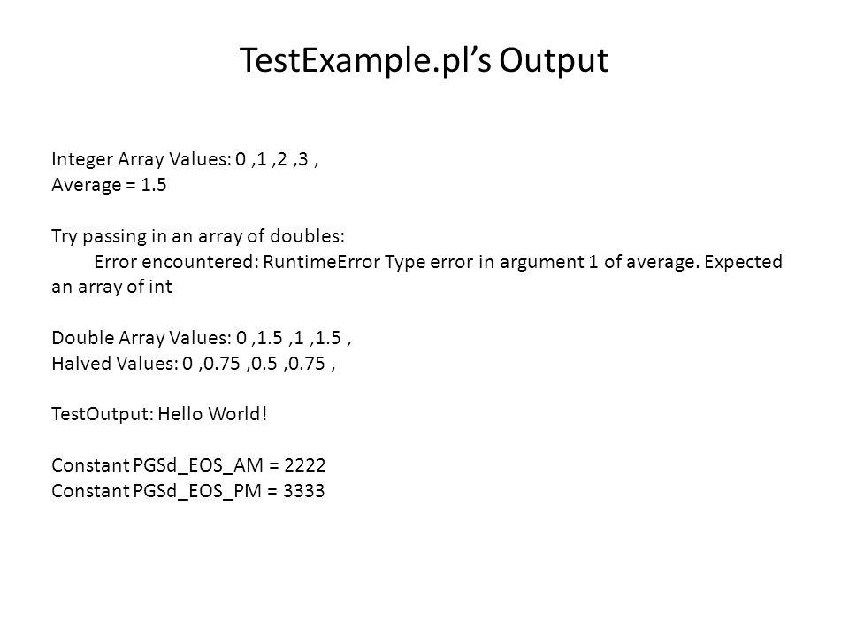 TestExample.pl's Output Integer Array Values: 0,1,2,3, Average = 1.5 Try passing in an array of doubles: Error encountered: RuntimeError Type error in argument 1 of average.