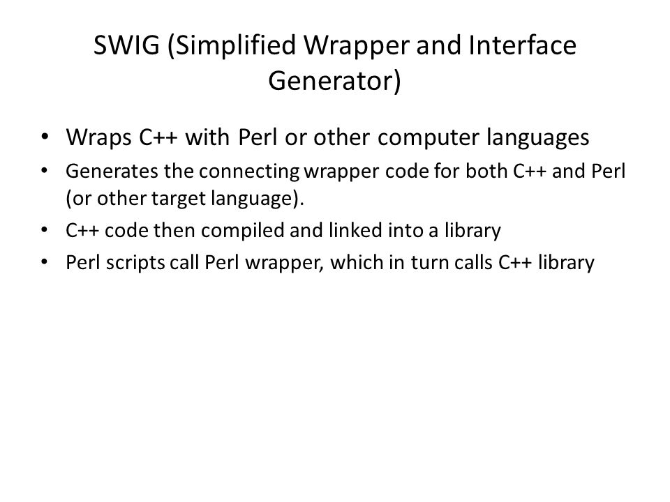 SWIG (Simplified Wrapper and Interface Generator) Wraps C++ with Perl or other computer languages Generates the connecting wrapper code for both C++ and Perl (or other target language).
