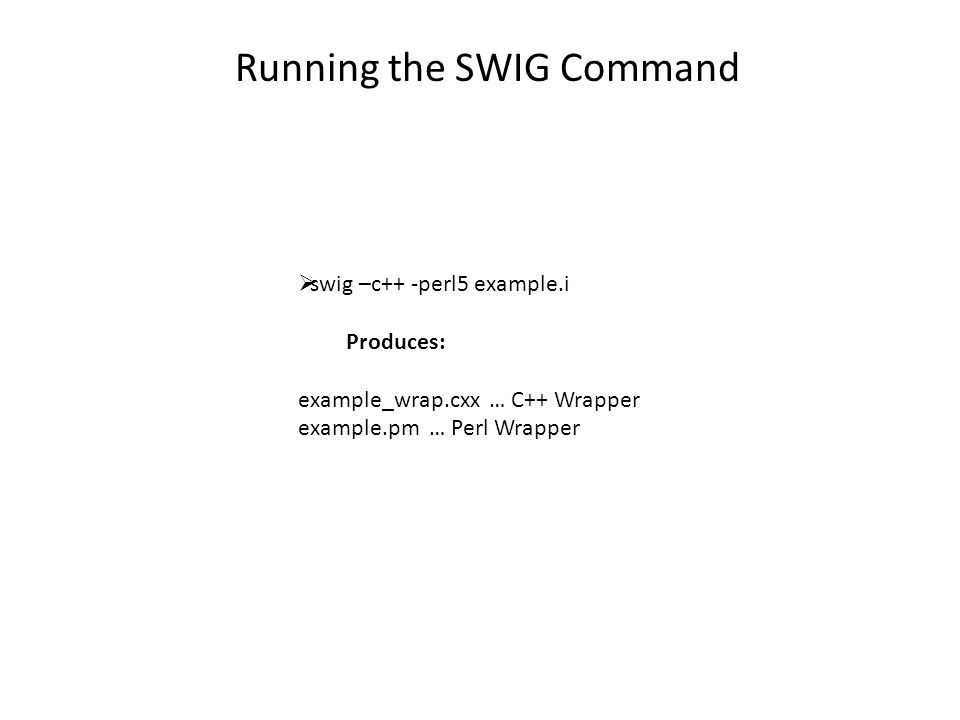 Running the SWIG Command  swig –c++ -perl5 example.i Produces: example_wrap.cxx … C++ Wrapper example.pm … Perl Wrapper
