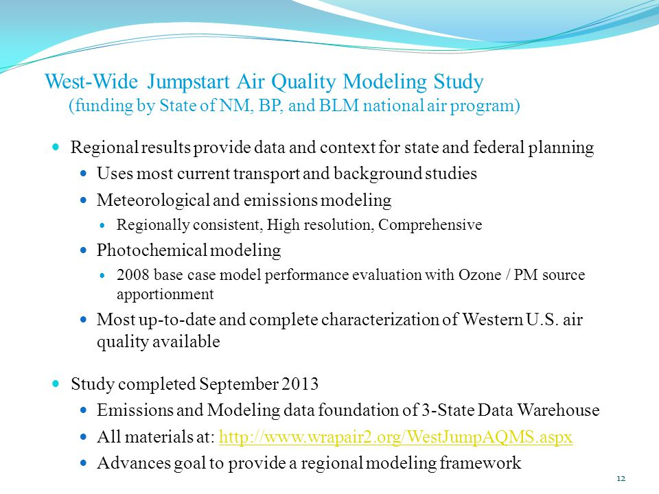 West-Wide Jumpstart Air Quality Modeling Study (funding by State of NM, BP, and BLM national air program) Regional results provide data and context for state and federal planning Uses most current transport and background studies Meteorological and emissions modeling Regionally consistent, High resolution, Comprehensive Photochemical modeling 2008 base case model performance evaluation with Ozone / PM source apportionment Most up-to-date and complete characterization of Western U.S.