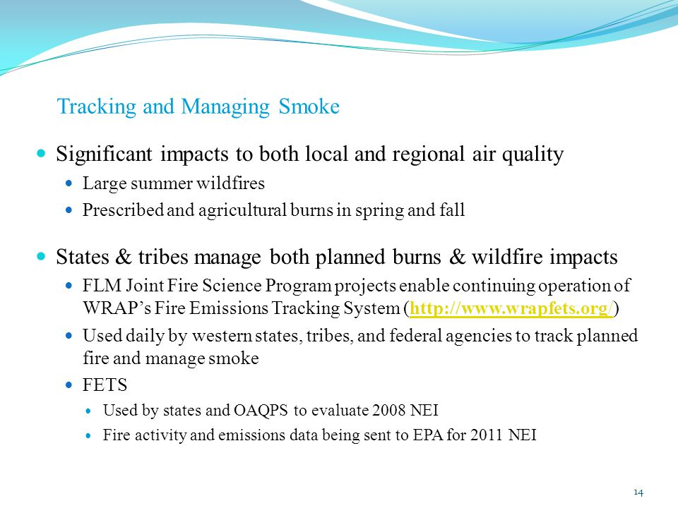 Tracking and Managing Smoke Significant impacts to both local and regional air quality Large summer wildfires Prescribed and agricultural burns in spring and fall States & tribes manage both planned burns & wildfire impacts FLM Joint Fire Science Program projects enable continuing operation of WRAP's Fire Emissions Tracking System (http://www.wrapfets.org/)http://www.wrapfets.org/ Used daily by western states, tribes, and federal agencies to track planned fire and manage smoke FETS Used by states and OAQPS to evaluate 2008 NEI Fire activity and emissions data being sent to EPA for 2011 NEI 14