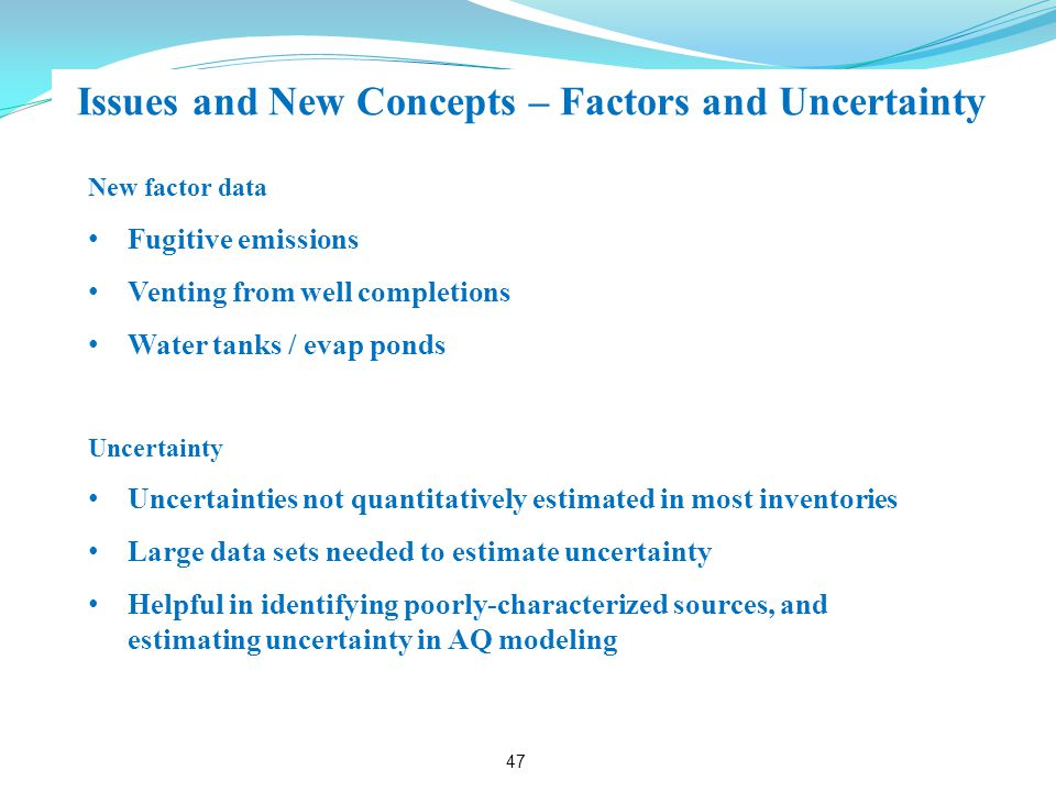 Issues and New Concepts – Factors and Uncertainty 47 New factor data Fugitive emissions Venting from well completions Water tanks / evap ponds Uncertainty Uncertainties not quantitatively estimated in most inventories Large data sets needed to estimate uncertainty Helpful in identifying poorly-characterized sources, and estimating uncertainty in AQ modeling