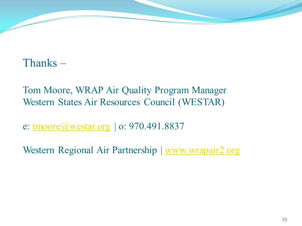 Thanks – Tom Moore, WRAP Air Quality Program Manager Western States Air Resources Council (WESTAR) e: tmoore@westar.org | o: 970.491.8837 Western Regional Air Partnership | www.wrapair2.orgtmoore@westar.orgwww.wrapair2.org 53